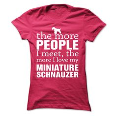 The More I Love My Schnauzer...T-Shirt or Hoodie click to see here>> https://www.sunfrog.com/Pets/THE-MORE-PEOPLE-I-MEET-THE-MORE-I-LOVE-MY-Miniature-Schnauzer-itoew-HotPink-Ladies.html?3618&PinDNsAM
