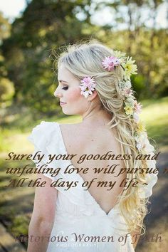 PSALM 23:6 - Surely goodness and mercy shall follow me all the days of my life; and I will dwell in the house of the Lord for ever.