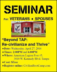 "ATTENTION TAMPA AREA VETERANS and SPOUSES! FREE Seminar - ""Beyond TAP: Re-civilianize and Thrive"". Because your veteran status has already been earned, but civilian status still must be learned! Report to the American Legion Post #5 in Tampa, FL on Wednesday, April 27th at 2:00PM or 6:00PM. Details and ~ http://CivilianBootCamp.com"