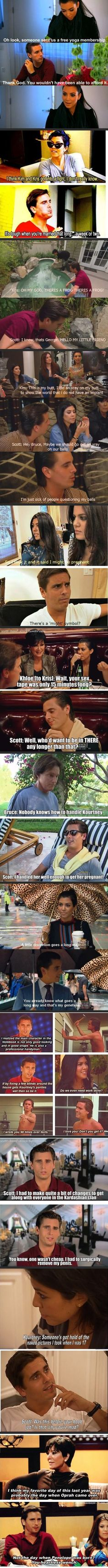 Scott Disick is actually really clever... He's an ass 98% of the time but he's freaking hilarious too!