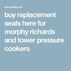 buy replacement seals here for morphy richards and tower pressure cookers