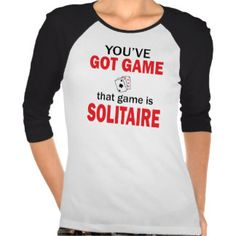 You've Got Game - that game is SOLITAIRE!  Snarky insult shirt.