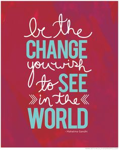 """Free Printable: """"Be the change you wish to see in the world."""""""