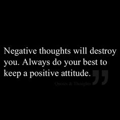 Negative thoughts will destroy you. Always do your best to keep a positive attitude.