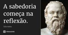A sabedoria começa na reflexão.... Frase de Sócrates.
