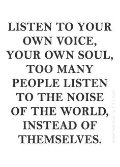 ...too many people listen to the noise of the world, instead of themselves.