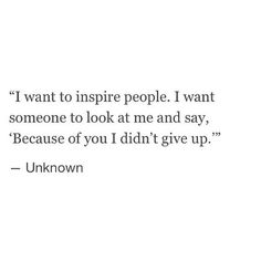 """I want to inspire people. I want someone to look at me and say, ""becuase of you I didn't give up."" -Unknown "" ➵ Follow for more quotes ✔"