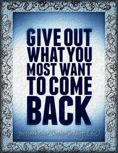 Give Out What You Want Most To Come Back.