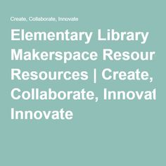 Elementary Library Makerspace Resources   Create, Collaborate, Innovate