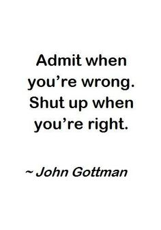 Admit when you're wrong. Shut up when you're right.
