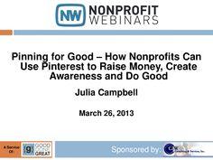 pinning-for-good-how-nonprofits-can-use-pinterest-to-raise-money-create-awareness-and-do-good by NonprofitWebinars.com via Slideshare