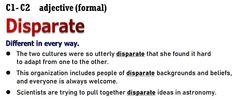 C1-C2 Vocabulary - Disparate - Adjective (formal) Meaning : Different in every way. Example :The twocultureswere soutterlydisparate that shefoundit hard toadaptfrom one to the other. c1advanced, c2proficiency, opencloze, Cambridge English, advanced grammar , grammaire anglaise avancée , gramática inglesa avanzada , fortgeschrittene englische Grammatik , προηγμένη αγγλική γραμματική , zaawansowana gramatyka języka angielskiego