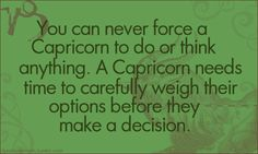 You can never force a Capricorn to do or think anything. A Capricorn needs time to carefully weigh their options before they make a decision.