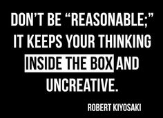 "Robert Kiyosaki Quote: Don't Be ""Reasonable"": It Keeps Your Thinking Inside The Box and Uncreative #robertkiyosaki #kurttasche #successwithkurt"