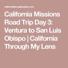 California Missions Road Trip Day 3: Ventura to San Luis Obispo | California Through My Lens