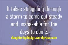 It takes struggling through a storm to come out steady and unshakable for the   days to come.