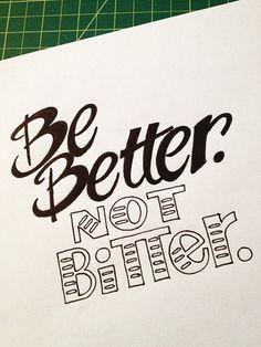 goodtypography:  Be Better. Not Bitter. Handwritten typography 8.5.13 photohttp://accidental-typographer.tumblr.com/