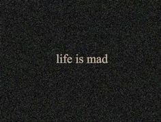 Life is mad