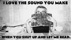I love the sound you make when you shut up and let me read.