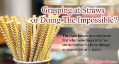This week's idea of the week centers around the drinking straw. The main lesson reminds youth that what sometimes what we see as impossible is not always as impossible as it seems.