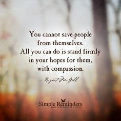 """""""You cannot save people from themselves. All you can do is stand firmly in your hopes for them, with compassion.""""  — Bryant McGill"""