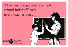 'How many days until the next school holiday?!' said every teacher ever.