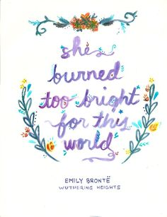 """""""She was a wild, wicked slip of a girl. She burned too bright for this world."""" -Wuthering Heights by Emily Bronte"""
