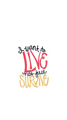 I want to LIVE not just SURVIVE
