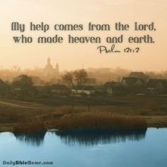 """Psalm 121:2  """"My help comes from the Lord, who made heaven and earth.""""  I  DailyBibleMeme.com"""