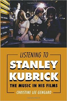 """""""Listening to Stanley Kubrick: The Music in His Films"""" by Christine Lee Gengaro. Rowman & Littlefield Publishers, 2014. 316 pgs."""