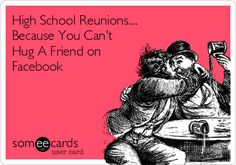 High School Reunions.... Because You Can't Hug A Friend on Facebook
