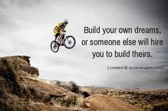 Buid your own dreams, or someone else will hire you to build theirs.