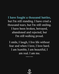 I have fought a thousand battles, but I'm still standing. I have cried a thousand tears, but I'm still smiling. I have been broken, betrayed, abandoned and rejected, but I'm still walking proud. I smile, I laugh, I live life without fear and when I love, I love hard. I am humble, I am beautiful, I am real. I am me. Unknown Author Play Quotes, True Quotes, Words Quotes, Sayings, Im Hard To Love, I Still Miss You, I Love You Quotes, Love Yourself Quotes, Positive Thoughts