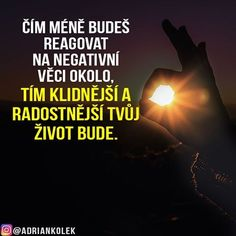 Čím méně budeš reagovat na negativní věci okolo, tím klidnější a radostnější tvůj život bude.  #motivace #uspech #adriankolek #business244 #czech #slovak #czechgirl #czechboy #slovakgirl #motivacia #business #success #motivation #lifequotes #sitovymarketing Motto, Live Life, Personal Development, Self Love, Quotations, Advice, Wisdom, Passion, Thoughts