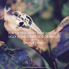 """""""For the true artist there is no ugly. Ugly is the other side of Beauty."""