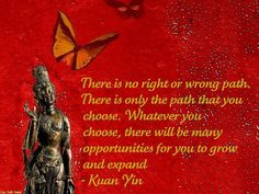 """Quotes:  """"There is no right or wrong path. There is only the path that you choose. Whatever you choose, there will be many opportunities for you to grow and expand.""""    - Kuan Yin"""