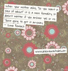 "When your mother asks, ""Do you want a piece of advice?"" it is a mere formality. It doesn't matter if you answer yes or no. You're going to get it anyway. – Erma Bombeck"