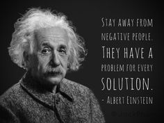 Stay away from negative people. They have a problem for every solution. Albert Einstein Wise Quotes, Quotable Quotes, Great Quotes, Words Quotes, Motivational Quotes, Sayings, Lyric Quotes, Movie Quotes, Famous Inspirational Quotes