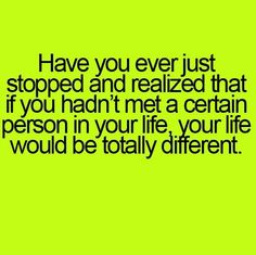 Some I couldn't see my life without and some I wish I'd have NEVER even known existed - could have saved a whole lot of time and negative energy!