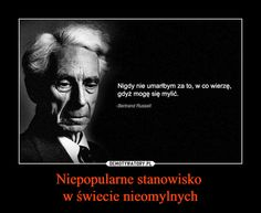 Niepopularne stanowisko w świecie nieomylnych – Nigdy nie umarłbym za to, w co wierzę,gdyż mogę się mylić.Bertrand Russell Polish Memes, Serious Quotes, Sad Life, I Don T Know, True Stories, Personal Development, Einstein, Quotations, Lyrics