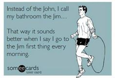 ... I go to the Jim first thing every morning.