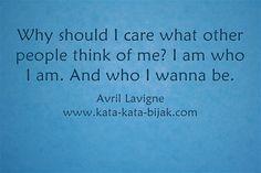 Kenapa harus pikirkan pendapat orang tentang aku? Aku adalah aku, dan menjadi yang aku mau. Avril Lavigne  Kunjungi http://www.kata-kata-bijak.com/aku-adalah-aku.html
