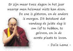 Er zijn maar twee dagen in het jaar waarop men helemaal niets kan doen. De ene is gisteren en de andere is morgen. dit betekent dat vandaag de juiste dag is om lief te hebben, te geloven en in de eerste plaats te leven. ~ Dalai_Lama