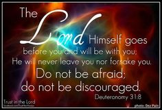 """And the Lord, He is the One who goes before you. He will be with you, He will not leave you nor forsake you; do not fear nor be dismayed."" [Deuteronomy 31:8] Trust in the Lord!"