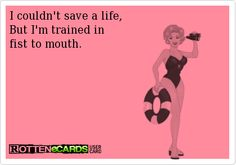I couldnt save a life, But Im trained in fist to mouth.
