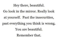 Hey there, beautiful.  Go look in the mirror. Really look at yourself. Past the insecurities, past everything you think is wrong. You are beautiful. Remember that.