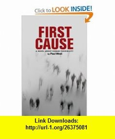 First Cause A Novel About Human Possibility (9780615308968) Paul West , ISBN-10: 0615308961  , ISBN-13: 978-0615308968 , ASIN: B002FJO6WC , tutorials , pdf , ebook , torrent , downloads , rapidshare , filesonic , hotfile , megaupload , fileserve