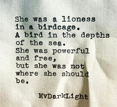She was a lioness in a birdcage. A bird in the depths of the sea. She was powerful and free, but she was not where she should be.