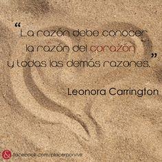 """""""La razón debe conocer la razón del corazón y todas las demás razones.""""  Leonora Carrington"""