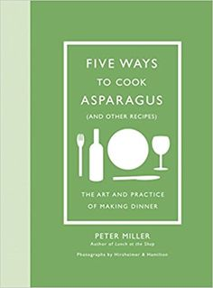 Five Ways to Cook Asparagus (and Other Recipes): The Art and Practice of Making Dinner: Peter Miller, Christopher Hirsheimer, Melissa Hamilton: 9781419723933: